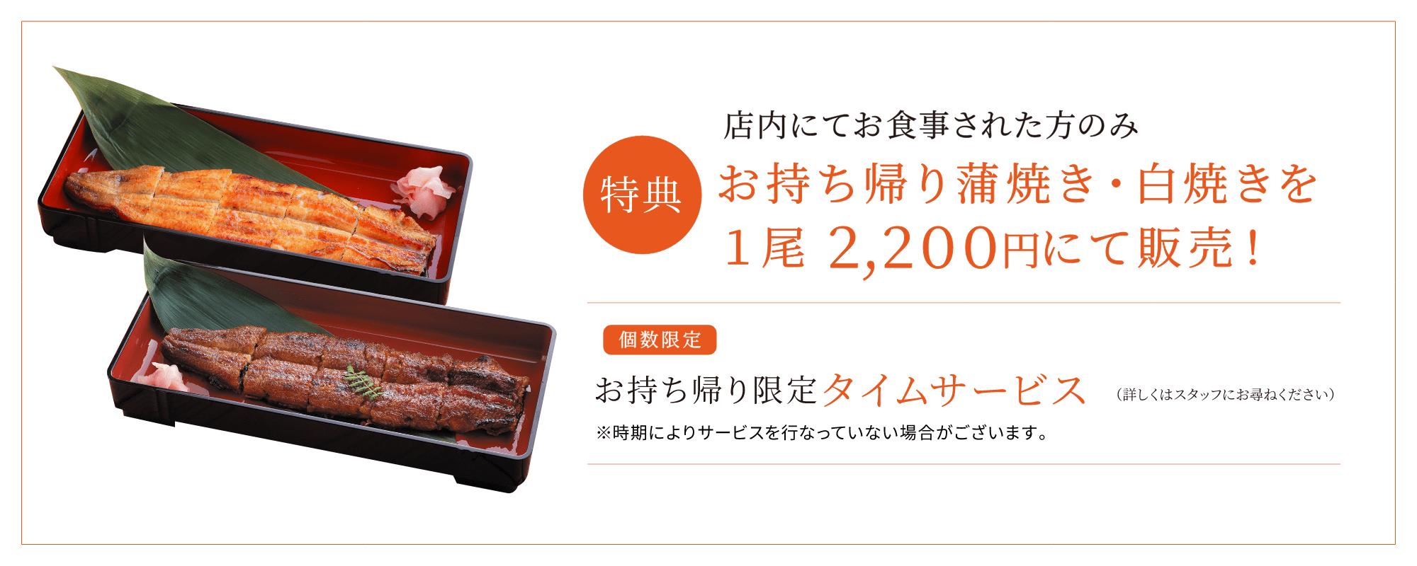 特典 店内にてお食事された方のみ お持ち帰り蒲焼き・白焼きを1尾 2,200円にて販売!